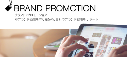 BRAND PROMOTION ブランド・プロモーション RFブランド価値を守り高める、貴社のブランド戦略をサポート